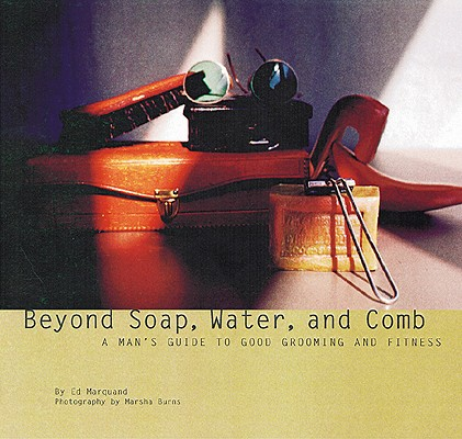 Image for Beyond Soap, Water, and Comb: A man's guide to good grooming and fitness