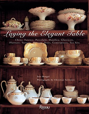 Image for Laying The Elegant Table: China, Faience, Porcelain, Majolica, Glassware, Flatware, Tureens, Platters, Trays, Centerpieces, Tea Sets