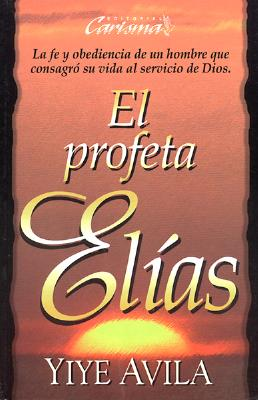 El Profeta Eli?as : la fe y obediencia de un hombre que consagro? su vida al servicio de Dios, Yiye Avila