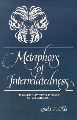 Metaphors of Interrelatedness: Toward a Systems Theory of Psychology (SUNY series, Alternatives in Psychology), Olds, Linda E.