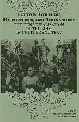 Image for Tattoo, Torture, Mutilation, and Adornment: The Denaturalization of the Body in Culture and Text (SUNY Series, the Body in Culture, History, and Religion)