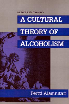 Desire and Craving: A Cultural Theory of Alcoholism (S U N Y Series in New Social Studies on Alcohol and Drugs), Alasuutari, Pertti