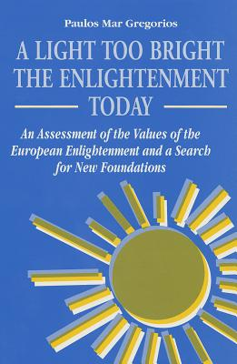 A Light Too Bright: The Enlightenment Today : An Assessment of the Values of the European Enlightenment and a Search for New Foundations (Suny Series in Religious Studies), Paulos Mar Gregorios