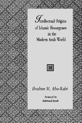Intellectual Origins of Islamic Resurgence in the Modern Arab World (Suny Series in Near Eastern Studies), Abu-Rabi', Ibrahim M.