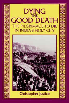 Image for Dying the Good Death: The Pilgrimage to Die in India's Holy City