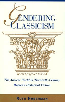 Image for Gendering Classicism: The Ancient World in Twentieth-Century Women's Historical Fiction