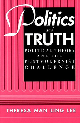 Politics and Truth: Political Theory and the Postmodernist Challenge (Suny Series in Political Theory. Contemporary Issues), Lee, Theresa Man Ling