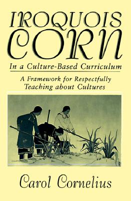 Iroquois Corn In a Culture-Based Curriculum (Suny Series, The Social Context of Education), Cornelius, Carol