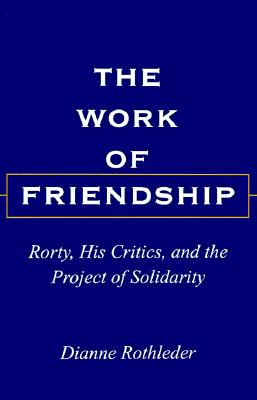 Image for The Work of Friendship: Rorty, His Critics, and the Project of Solidarity (S U N Y Series in the Philosophy of the Social Sciences)