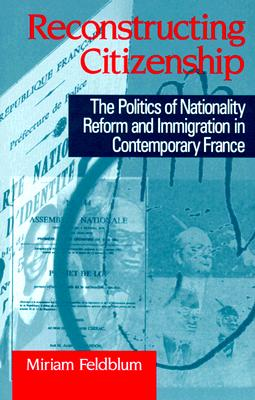 Image for Reconstructing Citizenship: The Politics of Nationality Reform and Immigration in Contemporary France (Suny Series in National Identities)