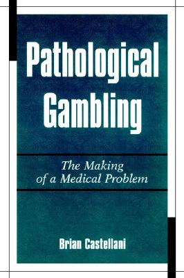 Pathological Gambling: The Making of a Medical Problem, Castellani, Brian