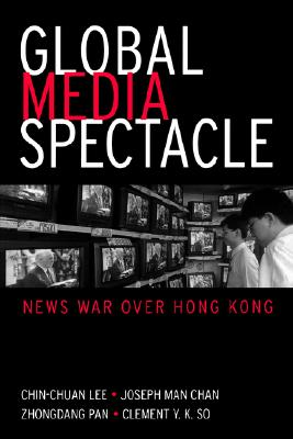 Global Media Spectacle: News War Over Hong Kong, Chan, Joseph Man