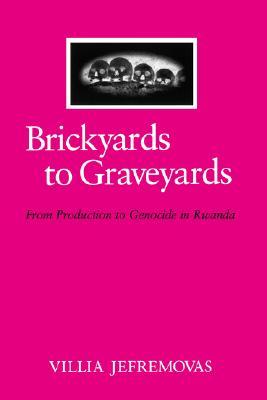 Brickyards to Graveyards:From Production to Genocide in Rwanda (S.U.N.Y. Series in Anthropology of Work), Jefremovas, Villia