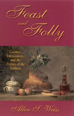 Feast and Folly: Cuisine, Intoxication, and the Poetics of the Sublime (Suny Series in Postmodern Culture), Weiss, Allen S.