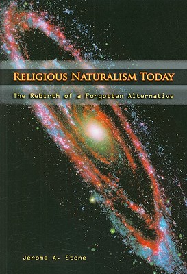 Religious Naturalism Today: The Rebirth of a Forgotten Alternative, Jerome A. Stone (Author)
