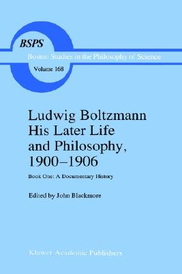 Ludwig Boltzmann His Later Life and Philosophy, 1900?1906: Book One: A Documentary History (Boston Studies in the Philosophy and History of Science) (Bk. 1)