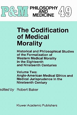 Image for The Codification of Medical Morality: Historical and Philosophical Studies of the Formalization of Western Medical Morality in the Eighteenth and ... Jurisprudence in the Nineteenth Century