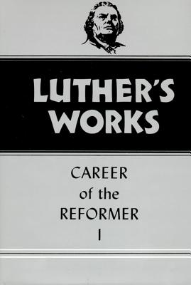 Luther's Works, Volume 31: Career of the Reformer I, Martin Luther