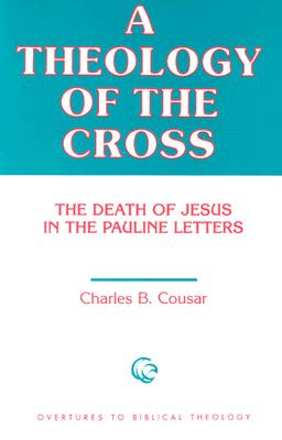 A Theology of the Cross: The Death of Jesus in the Pauline Letters (Overtures to Biblical Theology), CHARLES B. COUSAR