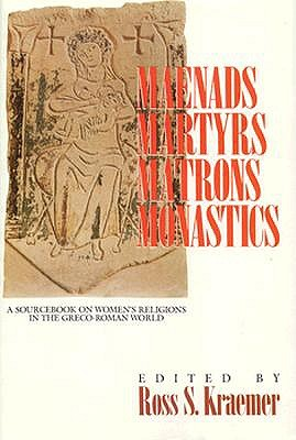 Maenads, Martyrs, Matrons, Monastics: A Sourcebook on Women's Religions in the Greco-Roman World