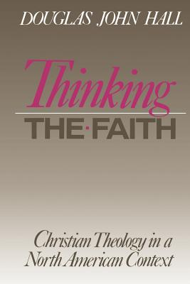 Thinking the Faith : Christian Theology in a North American Context, DOUGLAS JOHN HALL