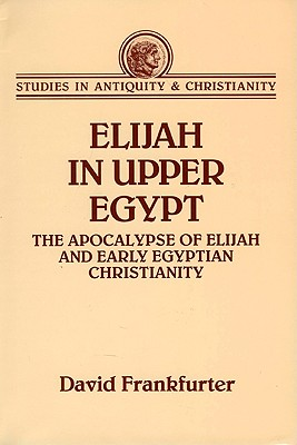 Image for Elijah in Upper Egypt: The Apocalypse of Elijah and Early Egyptian Christianity (Studies in Antiquity & Christianity)