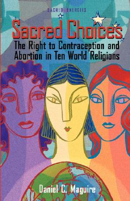 Sacred Choices : The Right to Contraception and Abortion in Ten World Religions, DANIEL C. MAGUIRE