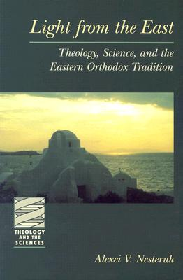 Light from the East : Theology, Science, and the Eastern Orthodox Tradition, ALEXEI V. NESTERUK