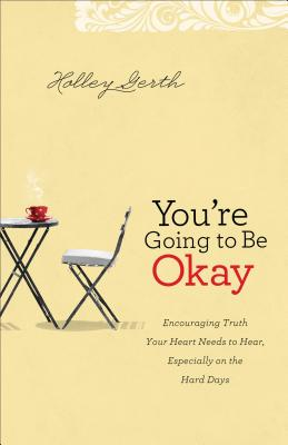 Image for You're Going to Be Okay: Encouraging Truth Your Heart Needs to Hear, Especially on the Hard Days
