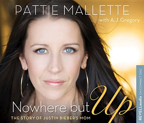 Nowhere but Up: The Story of Justin Bieber's Mom [Audiobook] [Audio CD], Pattie Mallette (Author), A. J. Gregory (Author)