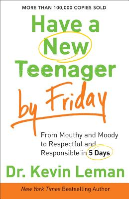 Have a New Teenager by Friday: From Mouthy and Moody to Respectful and Responsible in 5 Days, Dr. Kevin Leman