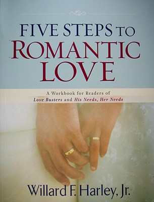 FIVE STEPS TO ROMANTIC LOVE: A WORKBOOK FOR READERS OF LOVE BUSTERS AND HIS NEEDS, HER NEEDS, HARLEY JR., WILLARD F.