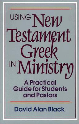Using New Testament Greek in Ministry: A Practical Guide for Students and Pastors, David Alan Black