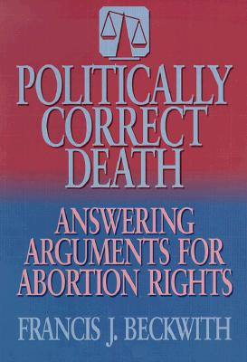 Image for Politically Correct Death: Answering the Arguments for Abortion Rights