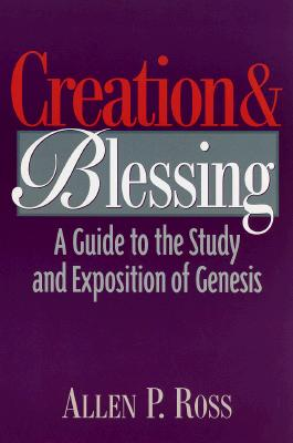 Creation and Blessing: A Guide to the Study and Exposition of Genesis, Allen P. Ross