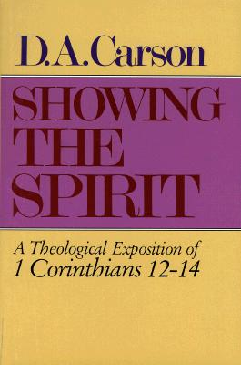 Showing the Spirit: A Theological Exposition of 1 Corinthians, 12-14, D. A. Carson