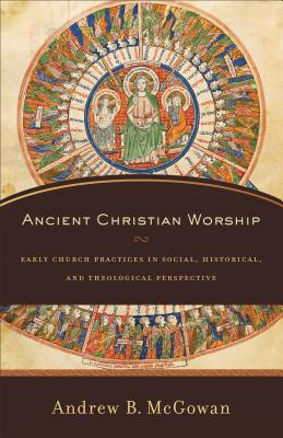 Ancient Christian Worship: Early Church Practices in Social, Historical, and Theological Perspective, Andrew B. McGowan