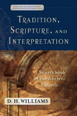 Tradition, Scripture, and Interpretation: A Sourcebook of the Ancient Church (Evangelical Ressourcement: Ancient Sources for the Church's Future), D. H. Williams