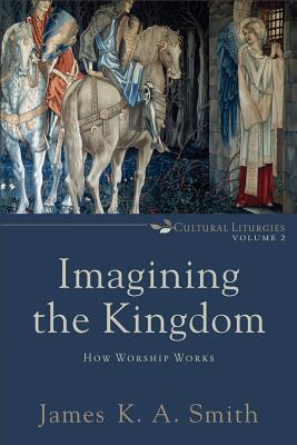 Imagining the Kingdom: How Worship Works (Cultural Liturgies), Smith, James K. A.