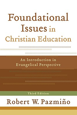 Foundational Issues in Christian Education: An Introduction in Evangelical Perspective, Pazmi�o, Robert W.