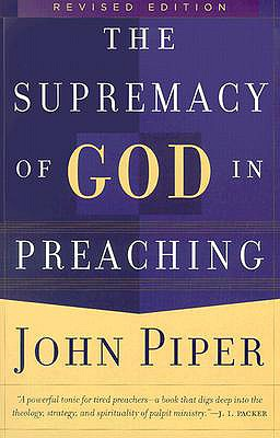 THE SUPREMACY OF GOD IN PREACHING, revised edition, Piper, John