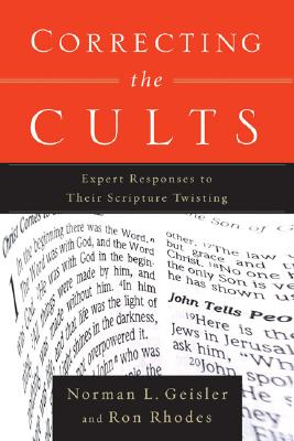 Correcting The Cults : Expert Responses To Their Scripture Twisting, NORMAN L. GEISLER, RON RHODES