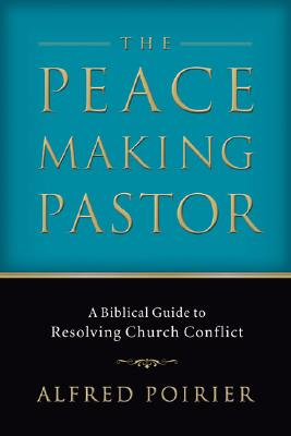 Peacemaking Pastor, The: A Biblical Guide to Resolving Church Conflict, Alfred Poirier