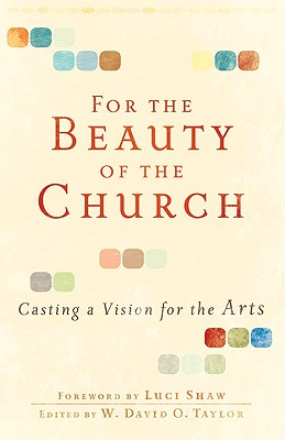 For the Beauty of the Church: Casting a Vision for the Arts, W. David O. Taylor, ed.