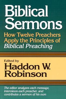 Biblical Sermons: How Twelve Preachers Apply the Principles of Biblical Preaching