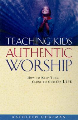 Image for Teaching Kids Authentic Worship: How to Keep Them Close to God for Life