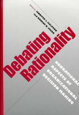 Debating Rationality: Nonrational Aspects of Organizational Decision Making (Frank W. Pierce Memorial Lectureship and Conference Series)