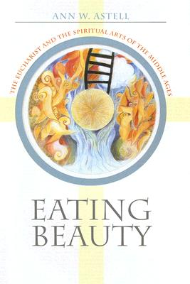 Image for Eating Beauty: The Eucharist and the Spiritual Arts of the Middle Ages