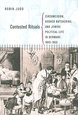 Contested Rituals: Circumcision, Kosher Butchering, and Jewish Political Life in Germany, 1843?1933, Judd, Robin