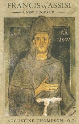 Francis of Assisi: A New Biography, Augustine Thompson  O.P.